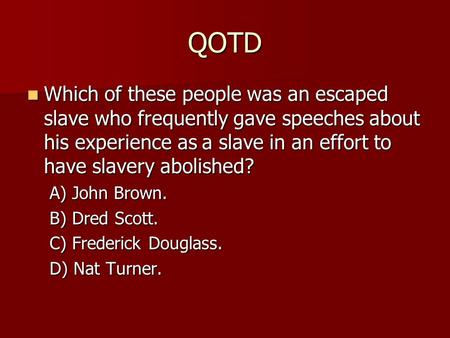 QOTD Which of these people was an escaped slave who frequently gave speeches about his experience as a slave in an effort to have slavery abolished? Which.