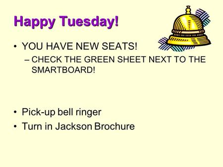 Happy Tuesday! YOU HAVE NEW SEATS! –CHECK THE GREEN SHEET NEXT TO THE SMARTBOARD! Pick-up bell ringer Turn in Jackson Brochure.