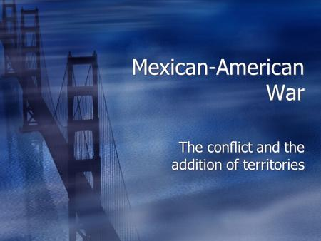 Mexican-American War The conflict and the addition of territories.