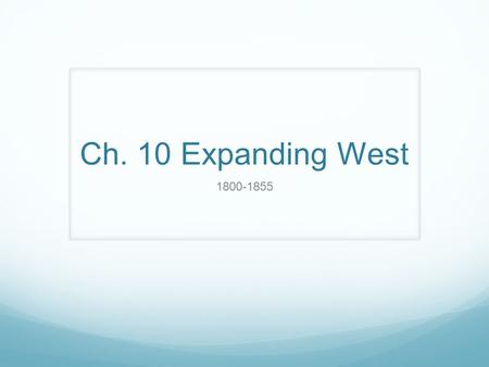 Ch. 10 Expanding West 1800-1855. Ch. 10-1 Trails to the West Standard: 8.8.2 Describe the purpose, challenges, and economic incentives associated with.