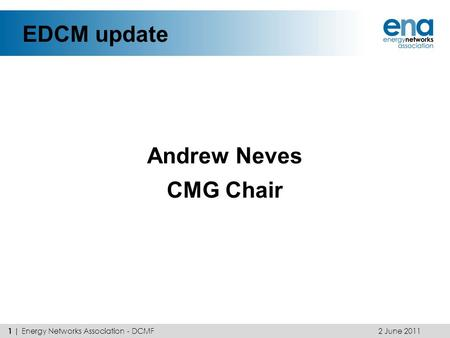 EDCM update Andrew Neves CMG Chair 2 June 2011 1 | Energy Networks Association - DCMF.