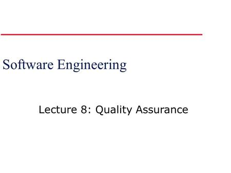 Software Engineering Lecture 8: Quality Assurance.