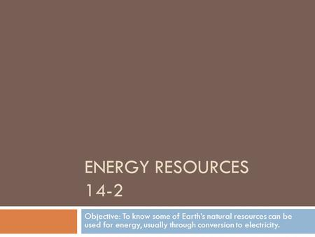 ENERGY RESOURCES 14-2 Objective: To know some of Earth's natural resources can be used for energy, usually through conversion to electricity.
