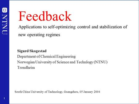 1 Feedback Applications to self-optimizing control and stabilization of new operating regimes Sigurd Skogestad Department of Chemical Engineering Norwegian.