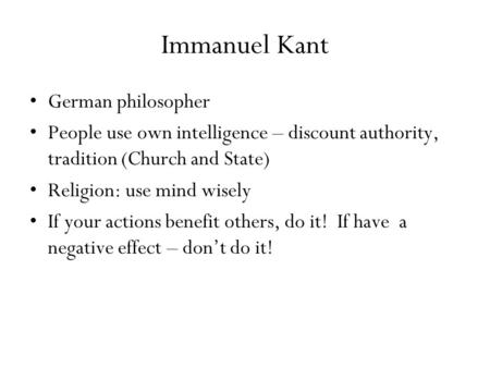 Immanuel Kant German philosopher People use own intelligence – discount authority, tradition (Church and State) Religion: use mind wisely If your actions.