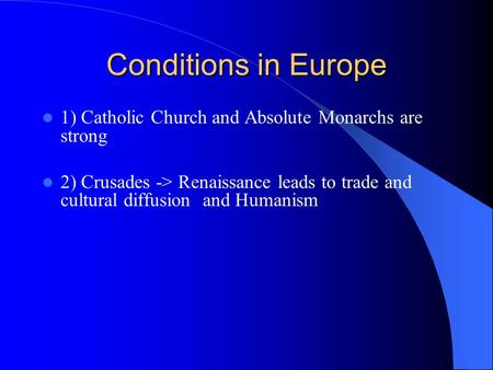 Conditions in Europe 1) Catholic Church and Absolute Monarchs are strong 2) Crusades -> Renaissance leads to trade and cultural diffusion and Humanism.