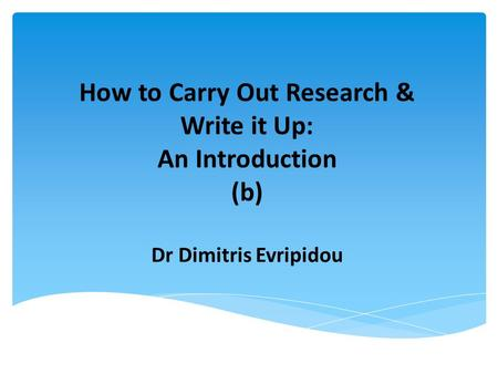How to Carry Out Research & Write it Up: An Introduction (b) Dr Dimitris Evripidou.
