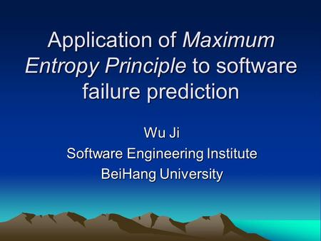 Application of Maximum Entropy Principle to software failure prediction Wu Ji Software Engineering Institute BeiHang University.