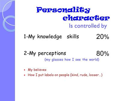 1-My knowledge skills 2-My perceptions (my glasses how I see the world) My believes How I put labels on people (kind, rude, looser…) 20 % 80 % Personality.