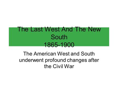 The Last West And The New South 1865-1900 The American West and South underwent profound changes after the Civil War.