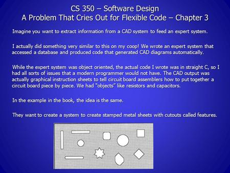 CS 350 – Software Design A Problem That Cries Out for Flexible Code – Chapter 3 Imagine you want to extract information from a CAD system to feed an expert.