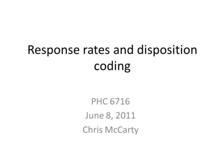 Response rates and disposition coding PHC 6716 June 8, 2011 Chris McCarty.