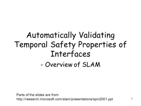 1 Automatically Validating Temporal Safety Properties of Interfaces - Overview of SLAM Parts of the slides are from