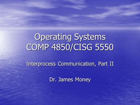 Operating Systems COMP 4850/CISG 5550 Interprocess Communication, Part II Dr. James Money.