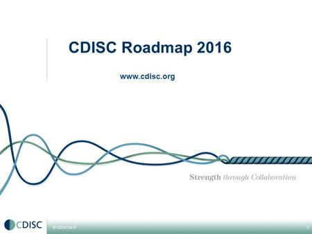 © CDISC 2015 1 CDISC Roadmap 2016 www.cdisc.org. © CDISC 20145 CDISC Strategic Goals 2015-2017 #1 Promote and support the continued global adoption of.