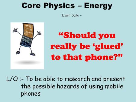 "Core Physics – Energy L/O :- To be able to research and present the possible hazards of using mobile phones ""Should you really be 'glued' to that phone?"""