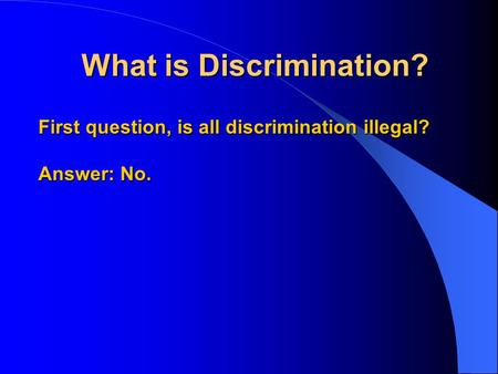 What is Discrimination? First question, is all discrimination illegal? Answer: No.