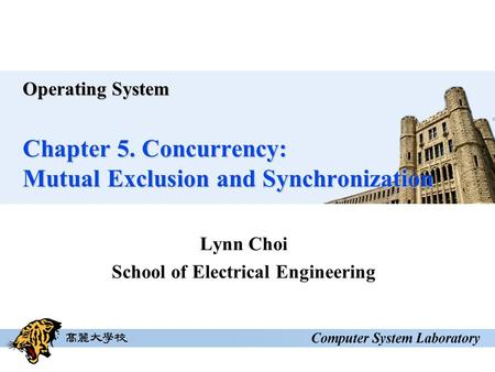 Operating System Chapter 5. Concurrency: Mutual Exclusion and Synchronization Lynn Choi School of Electrical Engineering.