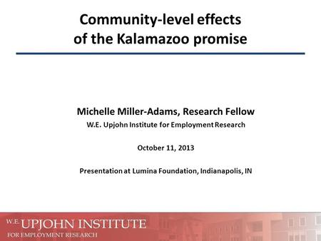 Community-level effects of the Kalamazoo promise Michelle Miller-Adams, Research Fellow W.E. Upjohn Institute for Employment Research October 11, 2013.