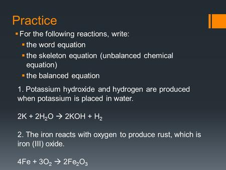 Practice  For the following reactions, write:  the word equation  the skeleton equation (unbalanced chemical equation)  the balanced equation 1. Potassium.