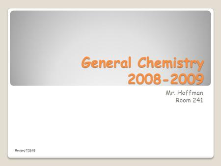 General Chemistry 2008-2009 Mr. Hoffman Room 241 Revised 7/26/08.