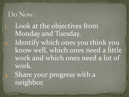 1. Look at the objectives from Monday and Tuesday. 2. Identify which ones you think you know well, which ones need a little work and which ones need a.