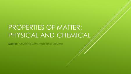 PROPERTIES OF MATTER: PHYSICAL AND CHEMICAL Matter : Anything with Mass and volume.