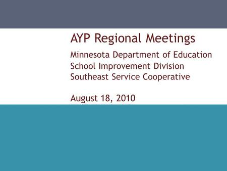 AYP Regional Meetings Minnesota Department of Education School Improvement Division Southeast Service Cooperative August 18, 2010.
