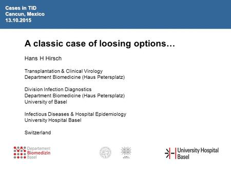 A classic case of loosing options… Hans H Hirsch Transplantation & Clinical Virology Department Biomedicine (Haus Petersplatz) Division Infection Diagnostics.