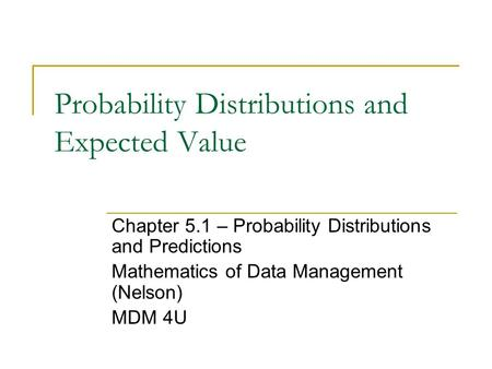 Probability Distributions and Expected Value Chapter 5.1 – Probability Distributions and Predictions Mathematics of Data Management (Nelson) MDM 4U.