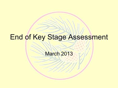 End of Key Stage Assessment March 2013. Children are formally assessed at the end of each Key Stage –End of reception –KS 1 –KS 2 –KS 3.