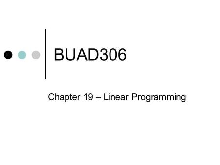 BUAD306 Chapter 19 – Linear Programming. Optimization QUESTION: Have you ever been limited to what you can get done because you don't have enough ________?