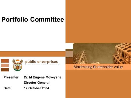 Maximising Shareholder Value Portfolio Committee PresenterDr. M Eugene Mokeyane Director-General Date12 October 2004.