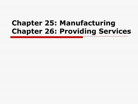 Chapter 25: Manufacturing Chapter 26: Providing Services.