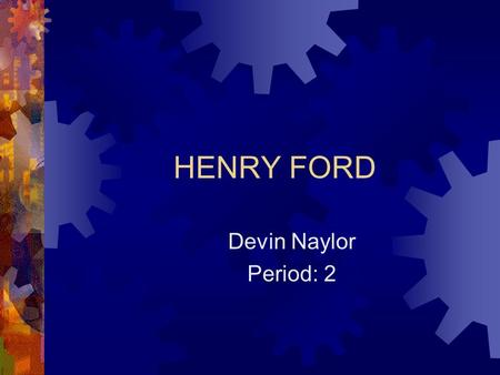 HENRY FORD Devin Naylor Period: 2. Where He Was Born?  Henry Ford was born on July 30, 1863 in Wayne County, Michigan.