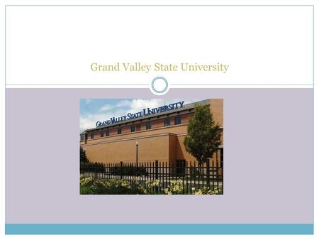 Grand Valley State University. Grand Valley State University 1 Campus Dr. Allendale, MI 49401- 9403 (616)-331-5000.