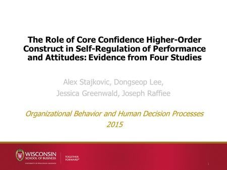 The Role of Core Confidence Higher-Order Construct in Self-Regulation of Performance and Attitudes: Evidence from Four Studies Alex Stajkovic, Dongseop.