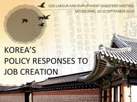 KOREA'S POLICY RESPONSES TO JOB CREATION G20 LABOUR AND EMPLOYMENT MINISTERS' MEETING MELBOURNE, 10-11 SEPTEMBER 2014.