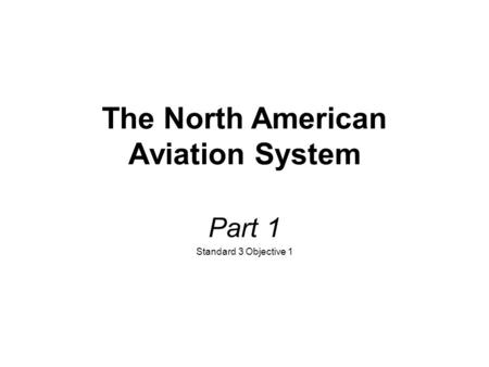 The North American Aviation System Part 1 Standard 3 Objective 1.