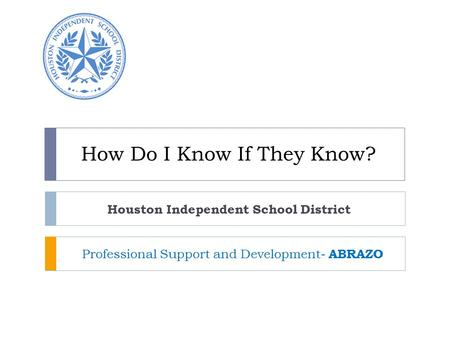How Do I Know If They Know? Houston Independent School District Professional Support and Development- ABRAZO.
