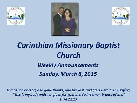 Corinthian Missionary Baptist Church Weekly Announcements Sunday, March 8, 2015 And he took bread, and gave thanks, and brake it, and gave unto them, saying,