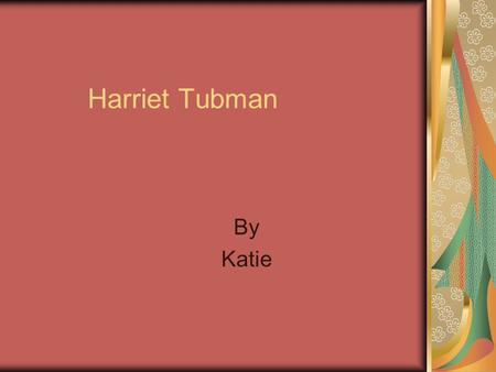 Harriet Tubman By Katie. Early Life.Harriet was born, as a slave around 1820 or 1821..Harriet's nick name was Minty and she knew how to sew, weave, and.
