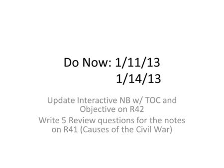 Do Now: 1/11/13 1/14/13 Update Interactive NB w/ TOC and Objective on R42 Write 5 Review questions for the notes on R41 (Causes of the Civil War)