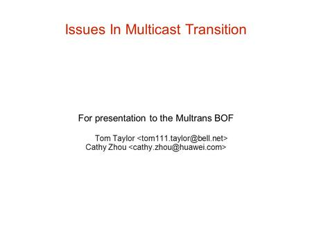 Issues In Multicast Transition For presentation to the Multrans BOF Tom Taylor Cathy Zhou.