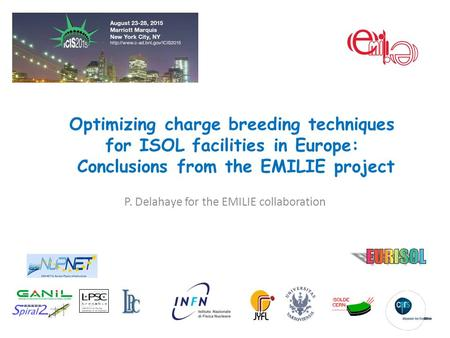 Optimizing charge breeding techniques for ISOL facilities in Europe: Conclusions from the EMILIE project P. Delahaye for the EMILIE collaboration.