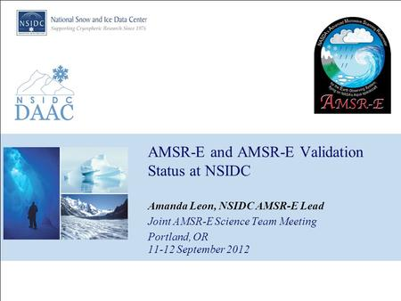 AMSR-E and AMSR-E Validation Status at NSIDC Amanda Leon, NSIDC AMSR-E Lead Joint AMSR-E Science Team Meeting Portland, OR 11-12 September 2012.