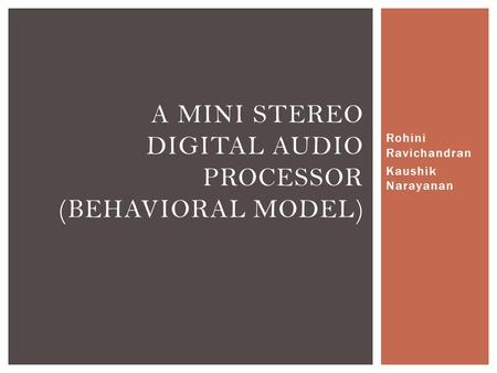 Rohini Ravichandran Kaushik Narayanan A MINI STEREO DIGITAL AUDIO PROCESSOR (BEHAVIORAL MODEL)