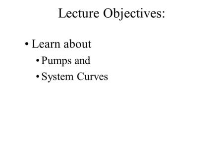Lecture Objectives: Learn about Pumps and System Curves.
