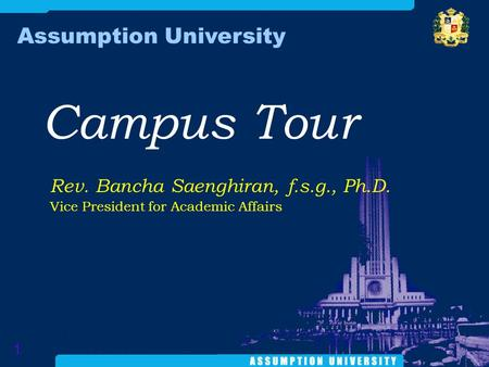Campus Tour Assumption University 1 Rev. Bancha Saenghiran, f.s.g., Ph.D. Vice President for Academic Affairs.