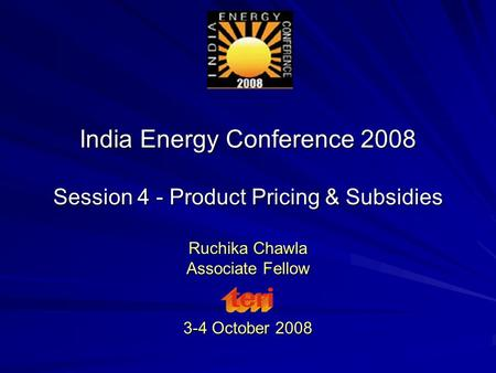 India Energy Conference 2008 Session 4 - Product Pricing & Subsidies Ruchika Chawla Associate Fellow 3-4 October 2008.